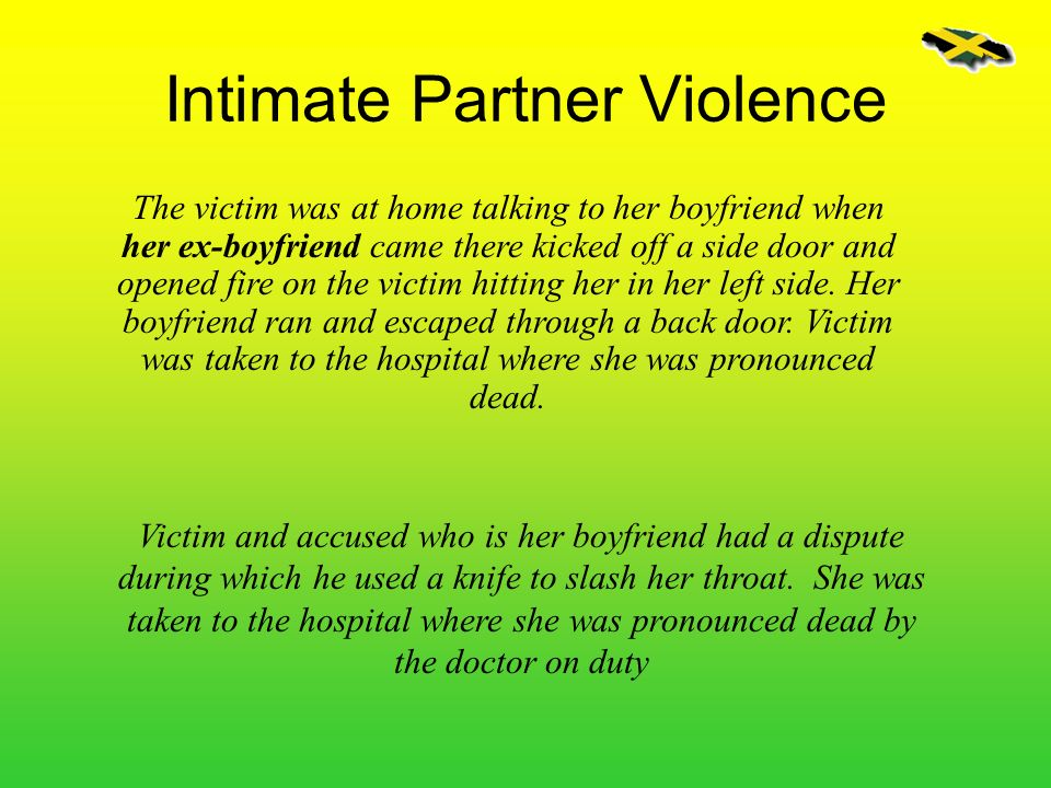 Intimate Partner Violence The victim was at home talking to her boyfriend when her ex-boyfriend came there kicked off a side door and opened fire on t