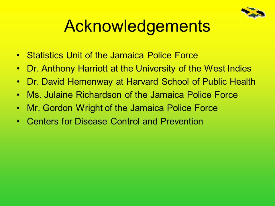 Acknowledgements Statistics Unit of the Jamaica Police Force Dr. Anthony Harriott at the University of the West Indies Dr. David Hemenway at Harvard S