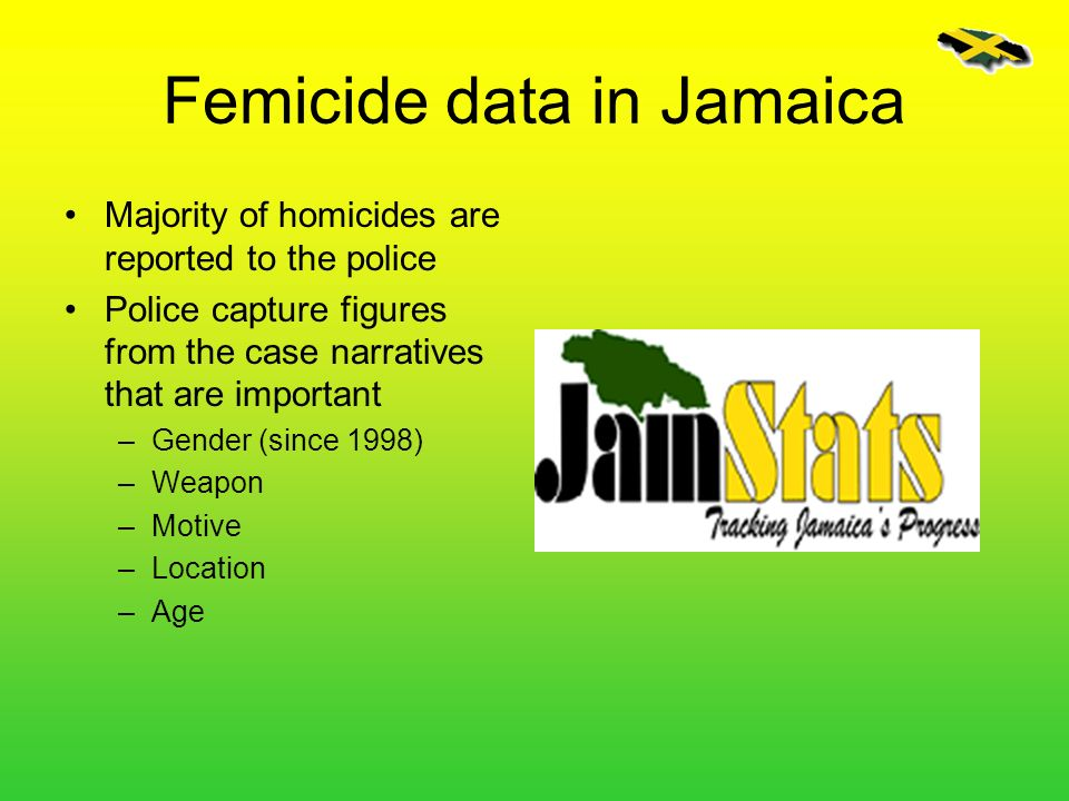 Femicide data in Jamaica Majority of homicides are reported to the police Police capture figures from the case narratives that are important –Gender (