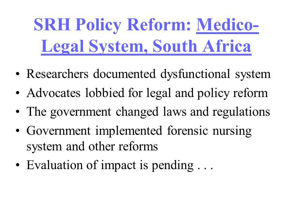 SRH Policy Reform: Medico- Legal System, South Africa Researchers documented dysfunctional system Advocates lobbied for legal and policy reform The government changed laws and regulations Government implemented forensic nursing system and other reforms Evaluation of impact is pending...