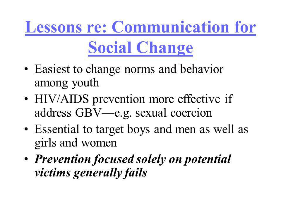 Lessons re: Communication for Social Change Easiest to change norms and behavior among youth HIV/AIDS prevention more effective if address GBVe.g.