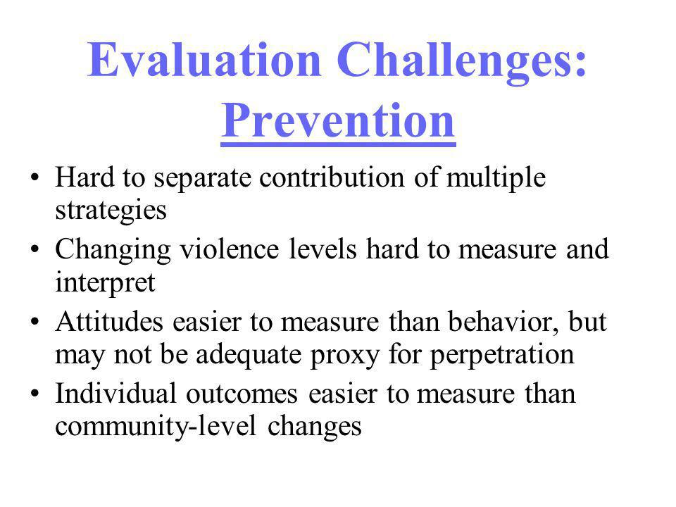 Evaluation Challenges: Prevention Hard to separate contribution of multiple strategies Changing violence levels hard to measure and interpret Attitude