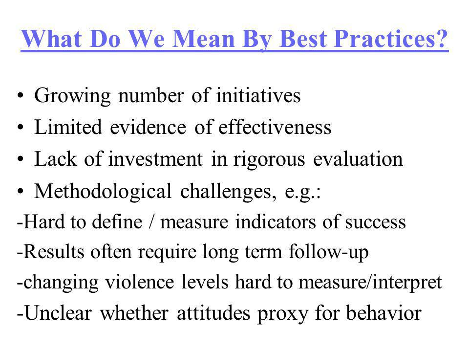What Do We Mean By Best Practices? Growing number of initiatives Limited evidence of effectiveness Lack of investment in rigorous evaluation Methodolo