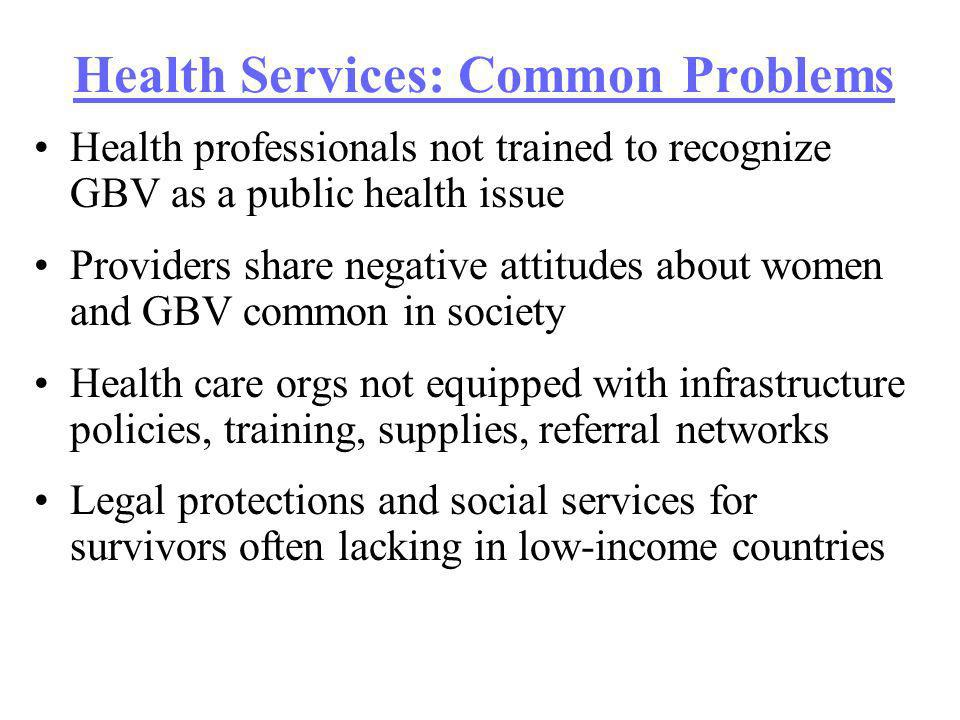 Health Services: Common Problems Health professionals not trained to recognize GBV as a public health issue Providers share negative attitudes about women and GBV common in society Health care orgs not equipped with infrastructure policies, training, supplies, referral networks Legal protections and social services for survivors often lacking in low-income countries