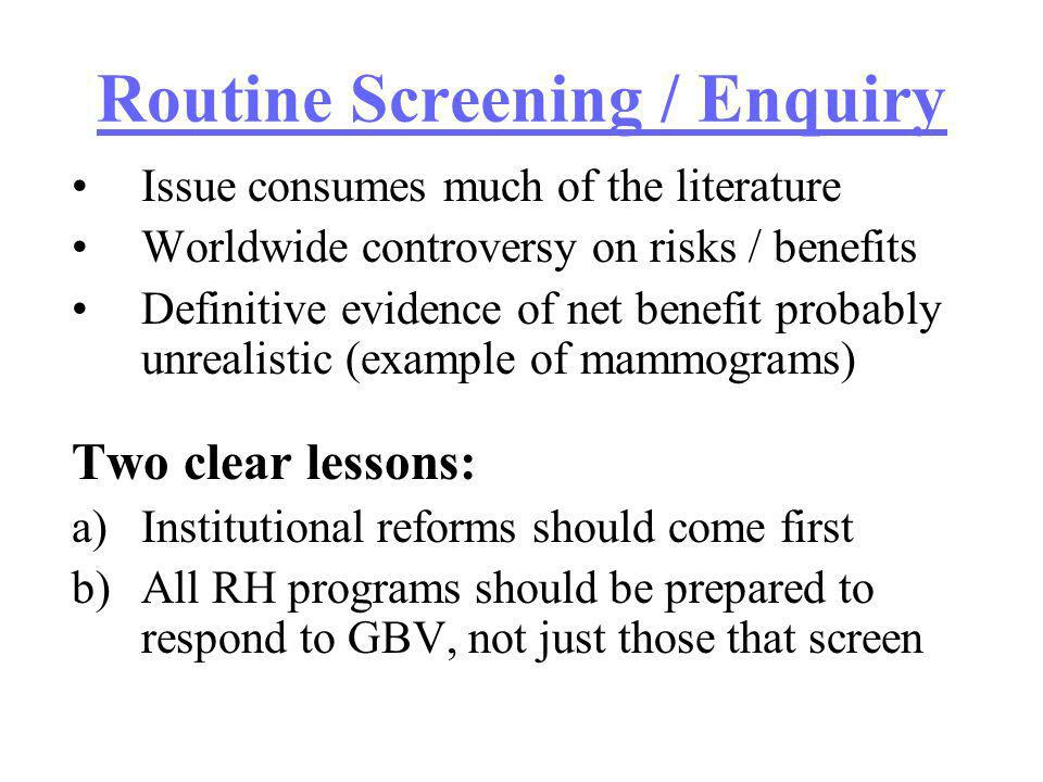 Routine Screening / Enquiry Issue consumes much of the literature Worldwide controversy on risks / benefits Definitive evidence of net benefit probably unrealistic (example of mammograms) Two clear lessons: a)Institutional reforms should come first b)All RH programs should be prepared to respond to GBV, not just those that screen