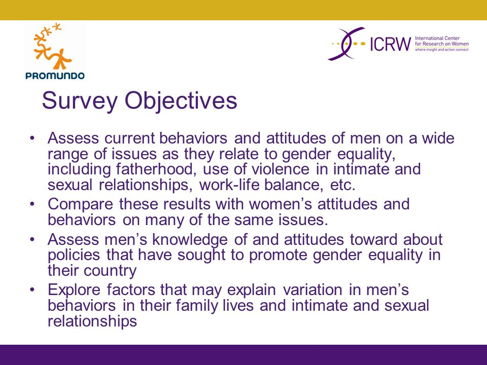 Survey Objectives Assess current behaviors and attitudes of men on a wide range of issues as they relate to gender equality, including fatherhood, use of violence in intimate and sexual relationships, work-life balance, etc.