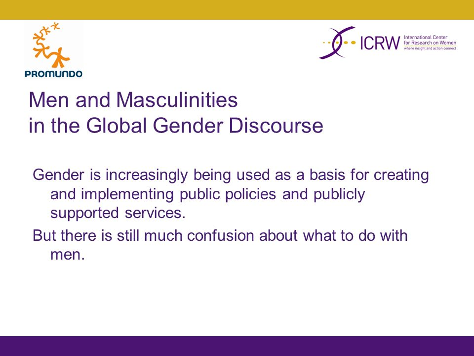 Men and Masculinities in the Global Gender Discourse Gender is increasingly being used as a basis for creating and implementing public policies and publicly supported services.
