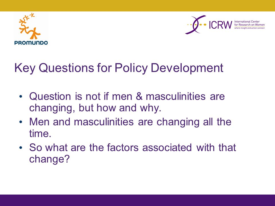 Key Questions for Policy Development Question is not if men & masculinities are changing, but how and why.