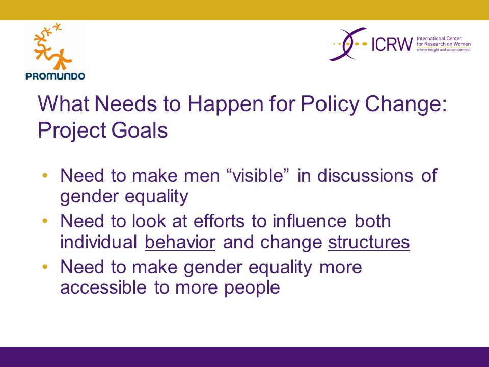 What Needs to Happen for Policy Change: Project Goals Need to make men visible in discussions of gender equality Need to look at efforts to influence both individual behavior and change structures Need to make gender equality more accessible to more people