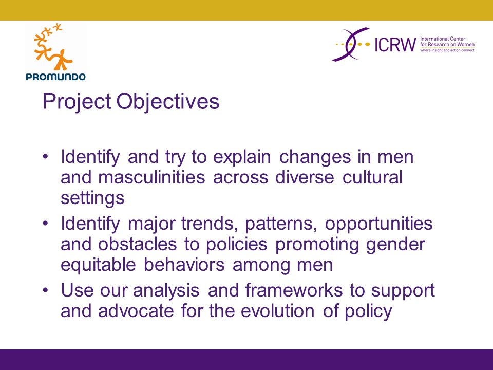 Project Objectives Identify and try to explain changes in men and masculinities across diverse cultural settings Identify major trends, patterns, opportunities and obstacles to policies promoting gender equitable behaviors among men Use our analysis and frameworks to support and advocate for the evolution of policy