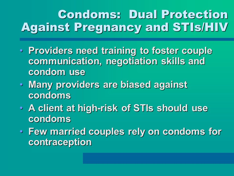 Condoms: Dual Protection Against Pregnancy and STIs/HIV Providers need training to foster couple communication, negotiation skills and condom useProviders need training to foster couple communication, negotiation skills and condom use Many providers are biased against condomsMany providers are biased against condoms A client at high-risk of STIs should use condomsA client at high-risk of STIs should use condoms Few married couples rely on condoms for contraceptionFew married couples rely on condoms for contraception