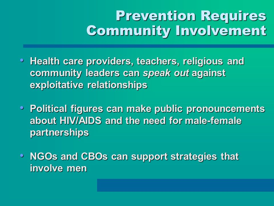 Prevention Requires Prevention Requires Community Involvement Health care providers, teachers, religious and community leaders can speak out against exploitative relationships Health care providers, teachers, religious and community leaders can speak out against exploitative relationships Political figures can make public pronouncements about HIV/AIDS and the need for male-female partnerships Political figures can make public pronouncements about HIV/AIDS and the need for male-female partnerships NGOs and CBOs can support strategies that involve men NGOs and CBOs can support strategies that involve men