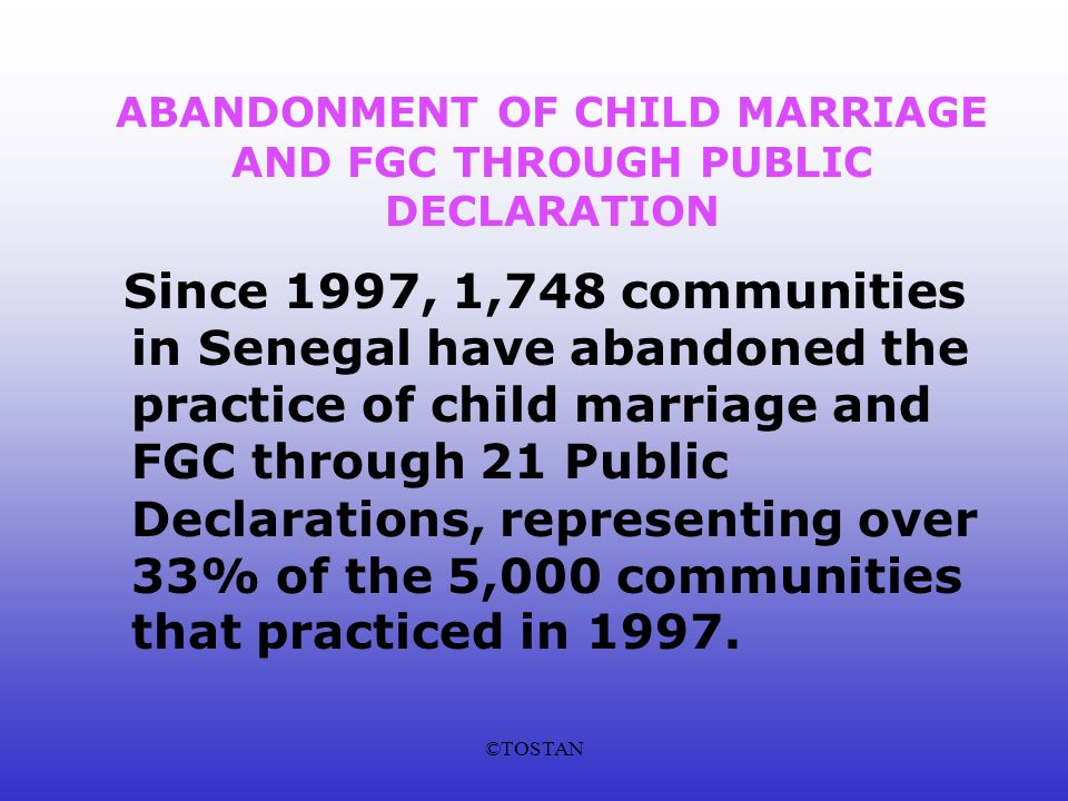 ©TOSTAN ABANDONMENT OF CHILD MARRIAGE AND FGC THROUGH PUBLIC DECLARATION Since 1997, 1,748 communities in Senegal have abandoned the practice of child marriage and FGC through 21 Public Declarations, representing over 33% of the 5,000 communities that practiced in 1997.