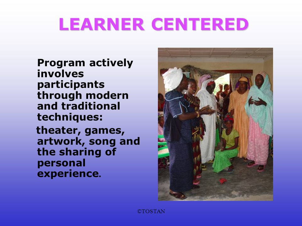 ©TOSTAN LEARNER CENTERED Program actively involves participants through modern and traditional techniques: theater, games, artwork, song and the sharing of personal experience.