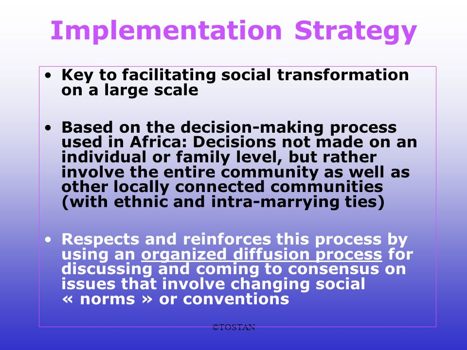 ©TOSTAN Implementation Strategy Key to facilitating social transformation on a large scale Based on the decision-making process used in Africa: Decisions not made on an individual or family level, but rather involve the entire community as well as other locally connected communities (with ethnic and intra-marrying ties) Respects and reinforces this process by using an organized diffusion process for discussing and coming to consensus on issues that involve changing social « norms » or conventions