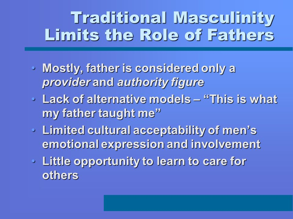 Traditional Masculinity Limits the Role of Fathers Mostly, father is considered only a provider and authority figureMostly, father is considered only