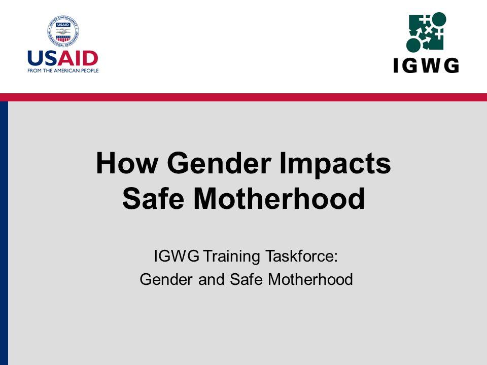 How Gender Impacts Safe Motherhood IGWG Training Taskforce: Gender and Safe Motherhood
