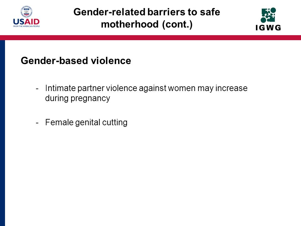 Gender-based violence -Intimate partner violence against women may increase during pregnancy -Female genital cutting Gender-related barriers to safe m