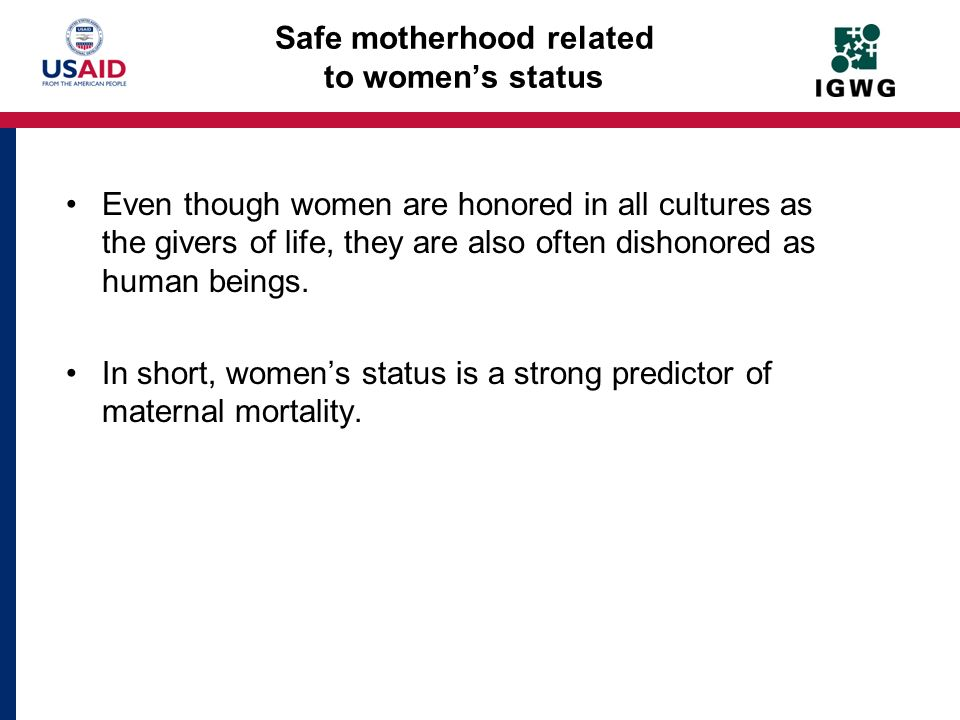 Safe motherhood related to womens status Even though women are honored in all cultures as the givers of life, they are also often dishonored as human