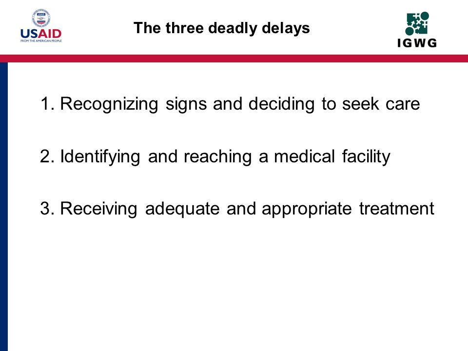 The three deadly delays 1. Recognizing signs and deciding to seek care 2. Identifying and reaching a medical facility 3. Receiving adequate and approp