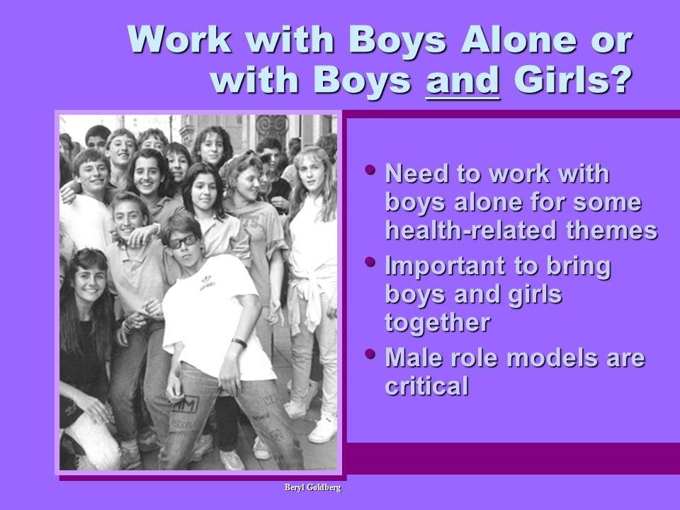 Work with Boys Alone or with Boys and Girls? Need to work with boys alone for some health-related themes Need to work with boys alone for some health-