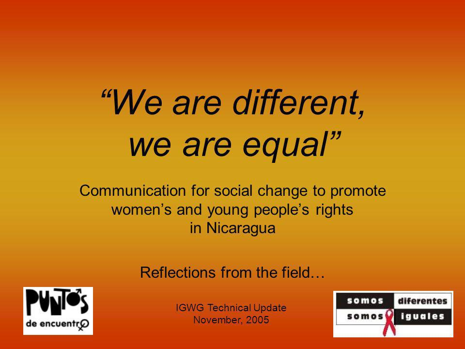 We are different, we are equal Communication for social change to promote womens and young peoples rights in Nicaragua Reflections from the field… IGW