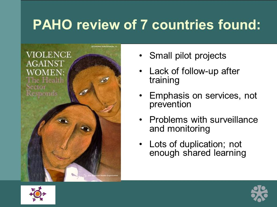 PAHO review of 7 countries found: Small pilot projects Lack of follow-up after training Emphasis on services, not prevention Problems with surveillance and monitoring Lots of duplication; not enough shared learning