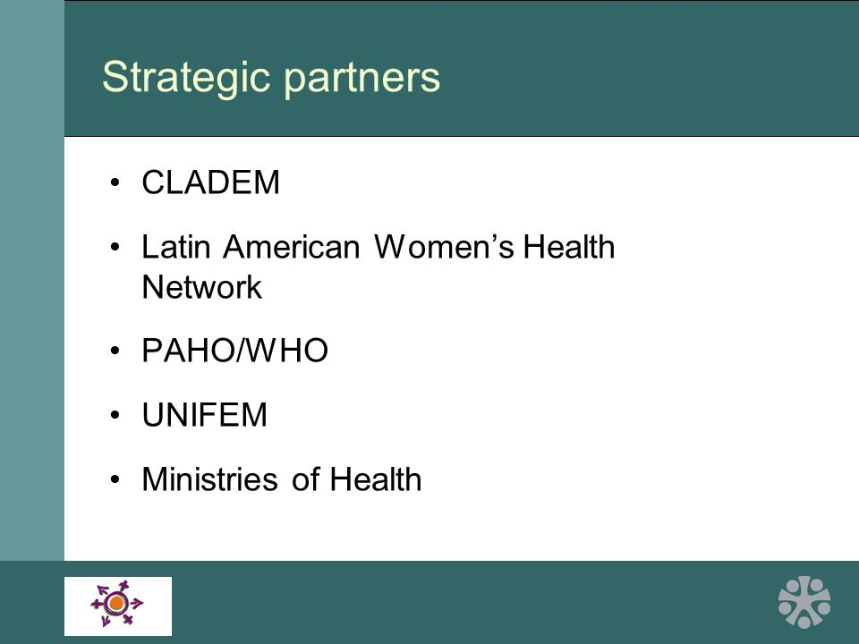 Strategic partners CLADEM Latin American Womens Health Network PAHO/WHO UNIFEM Ministries of Health