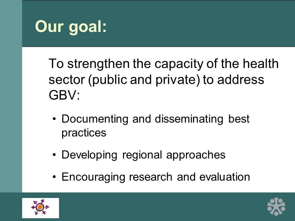 Our goal: To strengthen the capacity of the health sector (public and private) to address GBV: Documenting and disseminating best practices Developing regional approaches Encouraging research and evaluation