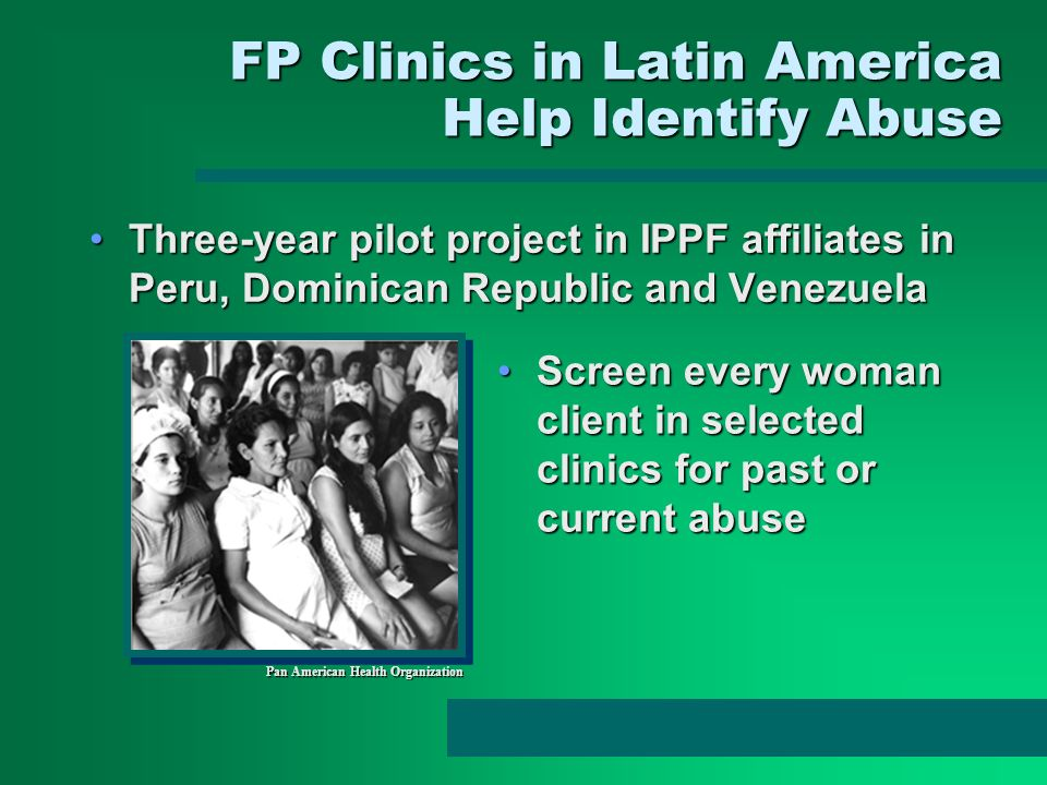 FP Clinics in Latin America Help Identify Abuse Three-year pilot project in IPPF affiliates in Peru, Dominican Republic and VenezuelaThree-year pilot
