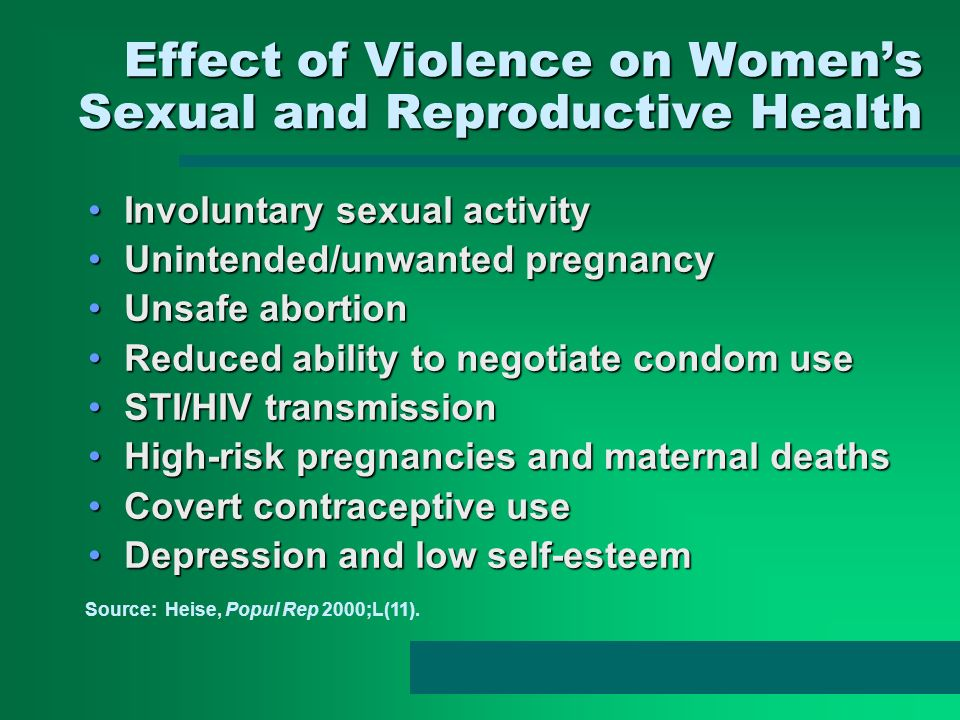 Effect of Violence on Womens Sexual and Reproductive Health Involuntary sexual activityInvoluntary sexual activity Unintended/unwanted pregnancyUnintended/unwanted pregnancy Unsafe abortionUnsafe abortion Reduced ability to negotiate condom useReduced ability to negotiate condom use STI/HIV transmissionSTI/HIV transmission High-risk pregnancies and maternal deathsHigh-risk pregnancies and maternal deaths Covert contraceptive useCovert contraceptive use Depression and low self-esteemDepression and low self-esteem Source: Heise, Popul Rep 2000;L(11).
