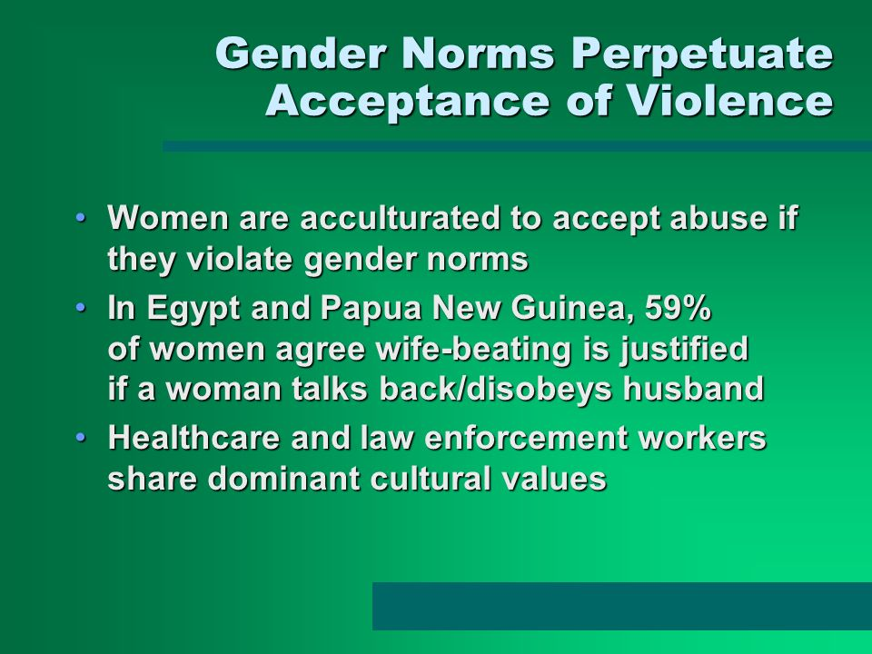 Gender Norms Perpetuate Acceptance of Violence Women are acculturated to accept abuse if they violate gender normsWomen are acculturated to accept abu