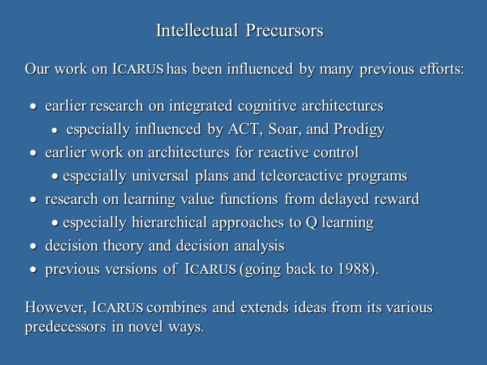 Intellectual Precursors earlier research on integrated cognitive architectures earlier research on integrated cognitive architectures especially influenced by ACT, Soar, and Prodigy especially influenced by ACT, Soar, and Prodigy earlier work on architectures for reactive control earlier work on architectures for reactive control especially universal plans and teleoreactive programs especially universal plans and teleoreactive programs research on learning value functions from delayed reward research on learning value functions from delayed reward especially hierarchical approaches to Q learning especially hierarchical approaches to Q learning decision theory and decision analysis decision theory and decision analysis previous versions of I CARUS (going back to 1988).