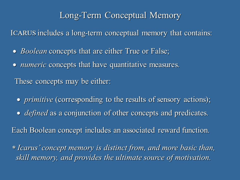 Long-Term Conceptual Memory Boolean concepts that are either True or False; Boolean concepts that are either True or False; numeric concepts that have quantitative measures.