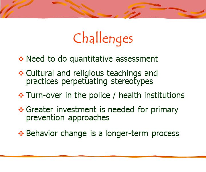 Challenges Need to do quantitative assessment Cultural and religious teachings and practices perpetuating stereotypes Turn-over in the police / health institutions Greater investment is needed for primary prevention approaches Behavior change is a longer-term process