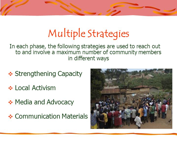 Multiple Strategies In each phase, the following strategies are used to reach out to and involve a maximum number of community members in different ways Strengthening Capacity Local Activism Media and Advocacy Communication Materials