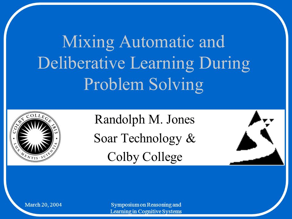March 20, 2004Mixing Automatic and Deliberative Learning During Problem Solving 2 Background There are alternative ways we might incorporate multi-step learning into a model –One approach would be to automate explicit instruction of desired task behavior Even this is difficult –This talk focuses on models that can discover new problem-solving knowledge and strategies on their own