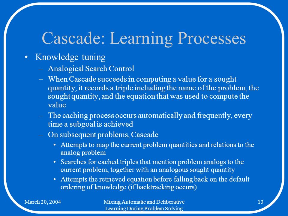 March 20, 2004Mixing Automatic and Deliberative Learning During Problem Solving 13 Cascade: Learning Processes Knowledge tuning –Analogical Search Control –When Cascade succeeds in computing a value for a sought quantity, it records a triple including the name of the problem, the sought quantity, and the equation that was used to compute the value –The caching process occurs automatically and frequently, every time a subgoal is achieved –On subsequent problems, Cascade Attempts to map the current problem quantities and relations to the analog problem Searches for cached triples that mention problem analogs to the current problem, together with an analogous sought quantity Attempts the retrieved equation before falling back on the default ordering of knowledge (if backtracking occurs)