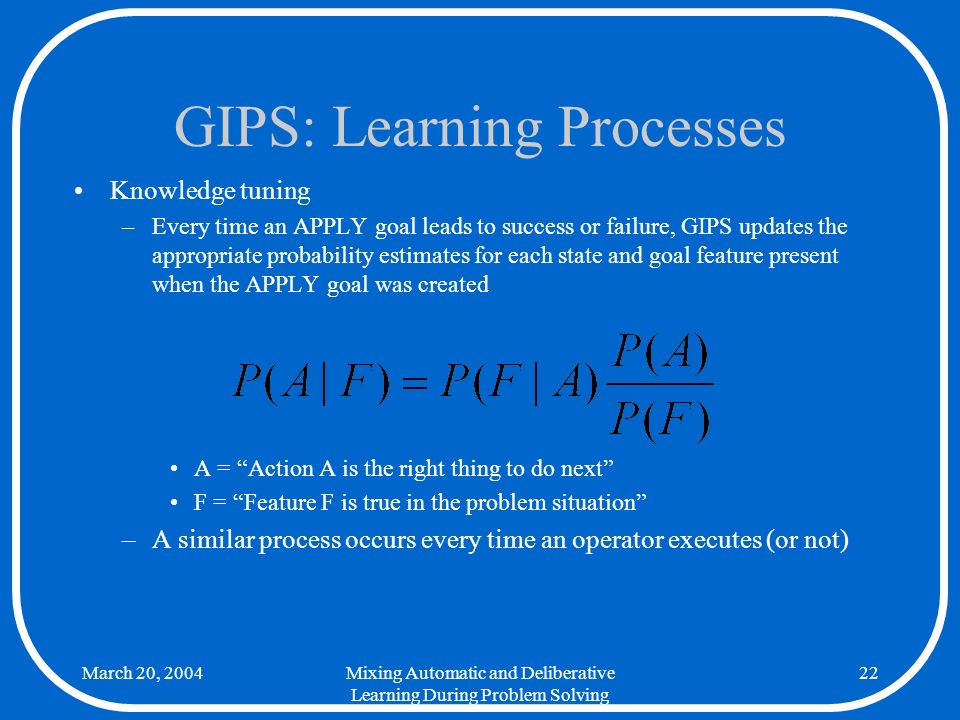 March 20, 2004Mixing Automatic and Deliberative Learning During Problem Solving 22 GIPS: Learning Processes Knowledge tuning –Every time an APPLY goal leads to success or failure, GIPS updates the appropriate probability estimates for each state and goal feature present when the APPLY goal was created A = Action A is the right thing to do next F = Feature F is true in the problem situation –A similar process occurs every time an operator executes (or not)