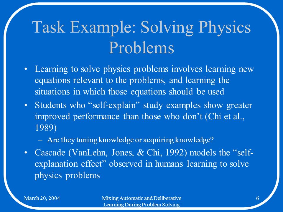 March 20, 2004Mixing Automatic and Deliberative Learning During Problem Solving 7 Task Example: Simple Addition There are a variety of strategies that can be used to perform elementary addition, some more efficient than others Children are usually instructed using a basic strategy, but invent a particular set of more efficient strategies on their own (Siegler & Jenkins, 1989) –Are they tuning knowledge or acquiring knowledge.