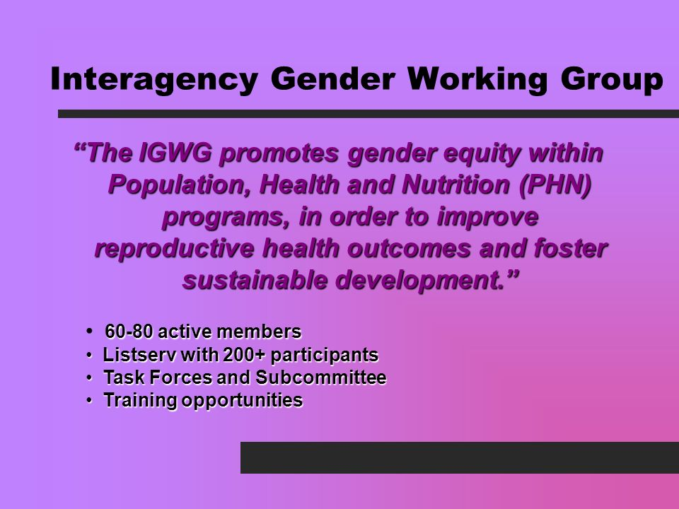 Interagency Gender Working Group The IGWG promotes gender equity within Population, Health and Nutrition (PHN) programs, in order to improve reproductive health outcomes and foster sustainable development.