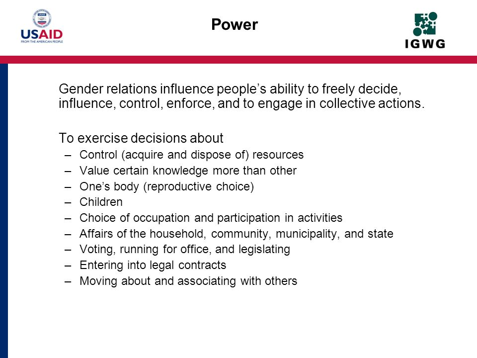 Power Gender relations influence peoples ability to freely decide, influence, control, enforce, and to engage in collective actions. To exercise decis