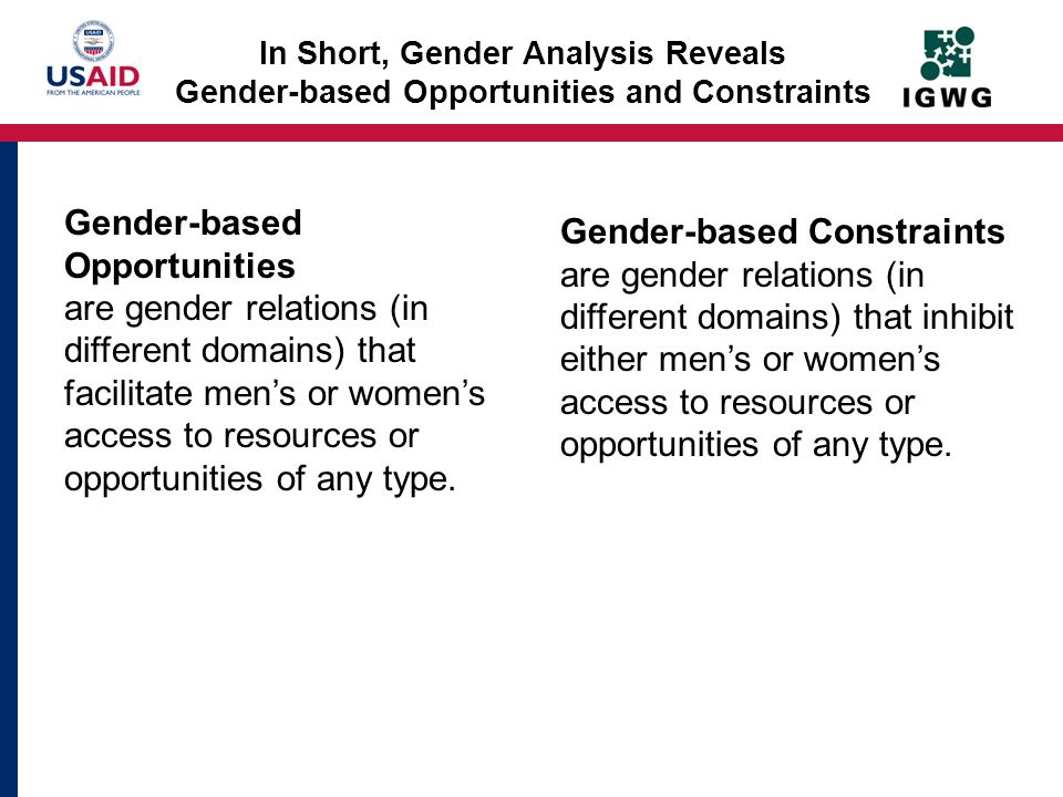 In Short, Gender Analysis Reveals Gender-based Opportunities and Constraints Gender-based Opportunities are gender relations (in different domains) th