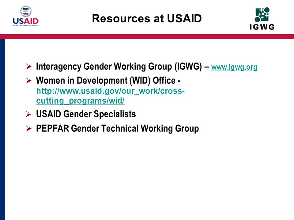 Resources at USAID Interagency Gender Working Group (IGWG) – www.igwg.org www.igwg.org Women in Development (WID) Office - http://www.usaid.gov/our_wo