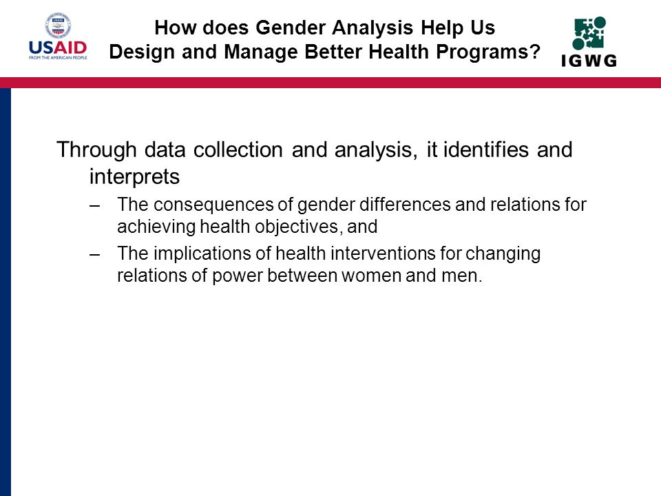 How does Gender Analysis Help Us Design and Manage Better Health Programs? Through data collection and analysis, it identifies and interprets –The con