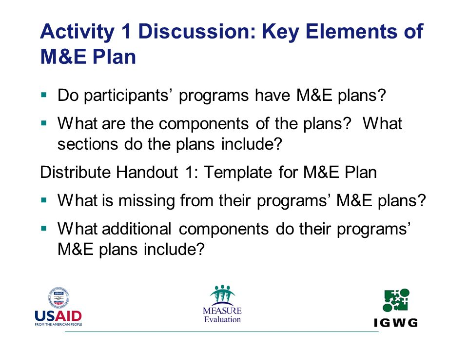 Activity 1 Discussion: Key Elements of M&E Plan Do participants programs have M&E plans? What are the components of the plans? What sections do the pl