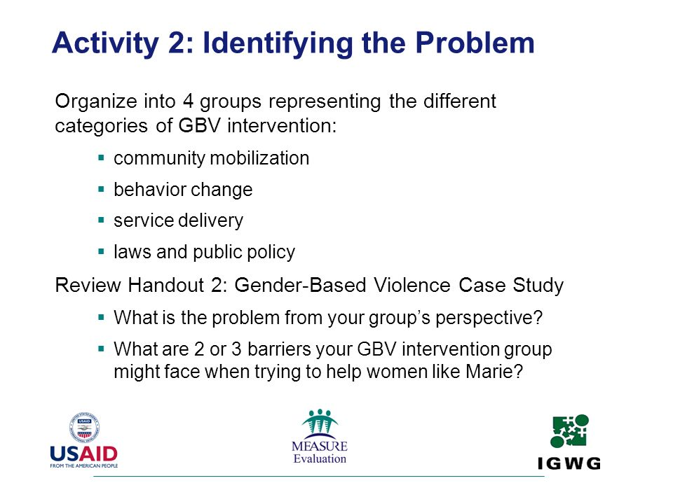 Activity 2: Identifying the Problem Organize into 4 groups representing the different categories of GBV intervention: community mobilization behavior
