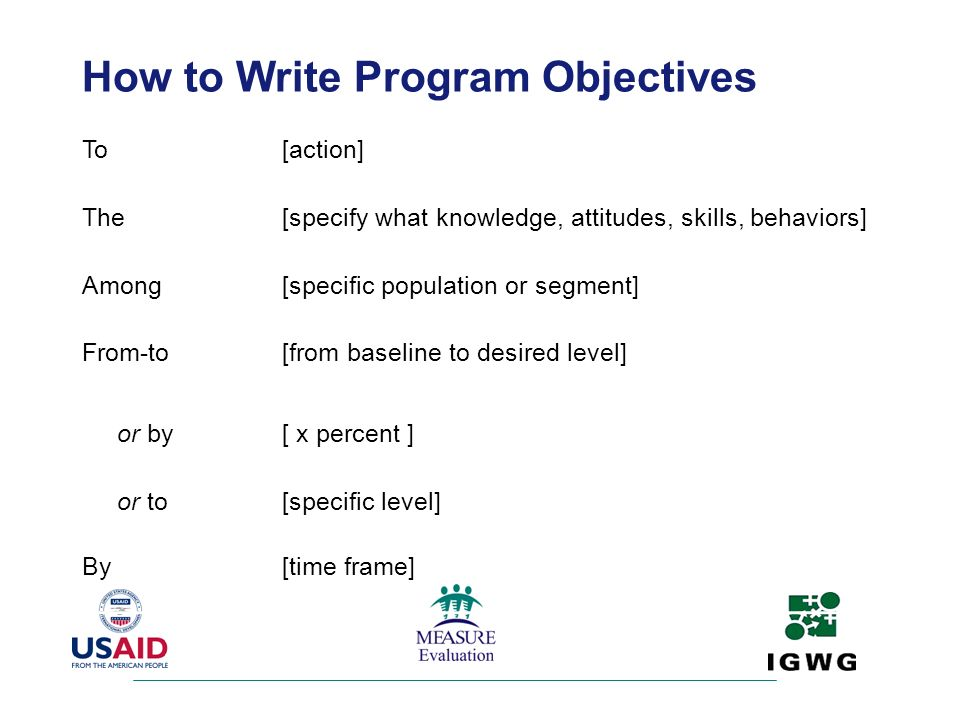 How to Write Program Objectives To[action] The[specify what knowledge, attitudes, skills, behaviors] Among[specific population or segment] From-to[fro