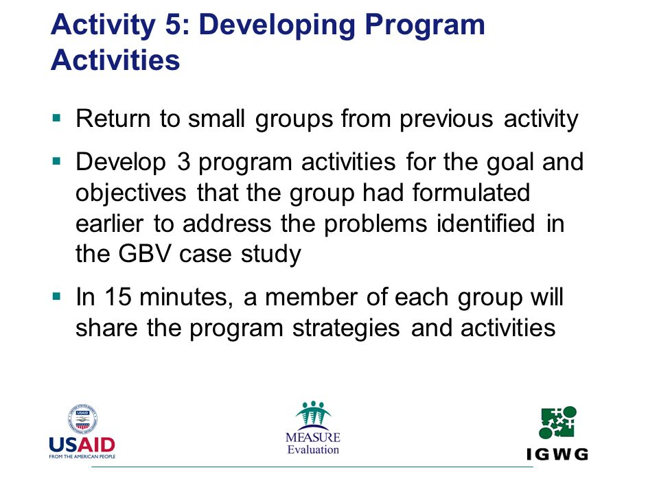 Activity 5: Developing Program Activities Return to small groups from previous activity Develop 3 program activities for the goal and objectives that