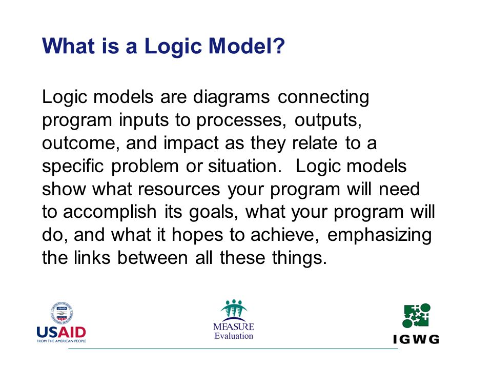 What is a Logic Model? Logic models are diagrams connecting program inputs to processes, outputs, outcome, and impact as they relate to a specific pro